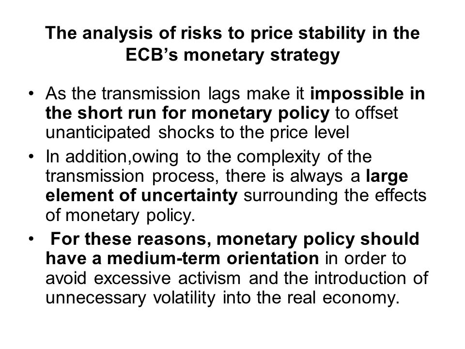 The analysis of risks to price stability in the ECBs monetary strategy As the transmission lags make it impossible in the short run for monetary policy to offset unanticipated shocks to the price level In addition,owing to the complexity of the transmission process, there is always a large element of uncertainty surrounding the effects of monetary policy.
