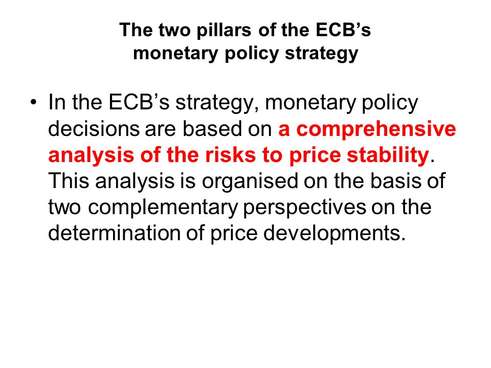 The two pillars of the ECBs monetary policy strategy In the ECBs strategy, monetary policy decisions are based on a comprehensive analysis of the risks to price stability.