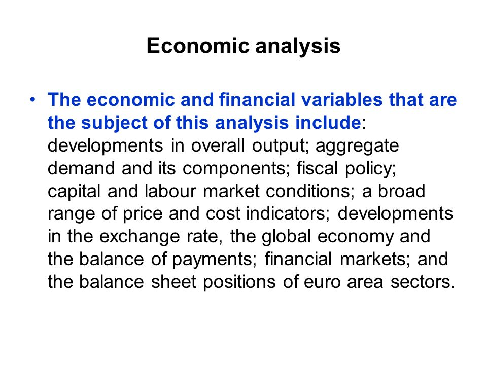 Economic analysis The economic and financial variables that are the subject of this analysis include: developments in overall output; aggregate demand and its components; fiscal policy; capital and labour market conditions; a broad range of price and cost indicators; developments in the exchange rate, the global economy and the balance of payments; financial markets; and the balance sheet positions of euro area sectors.