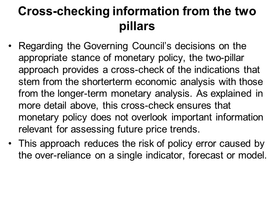 Cross-checking information from the two pillars Regarding the Governing Councils decisions on the appropriate stance of monetary policy, the two-pillar approach provides a cross-check of the indications that stem from the shorterterm economic analysis with those from the longer-term monetary analysis.