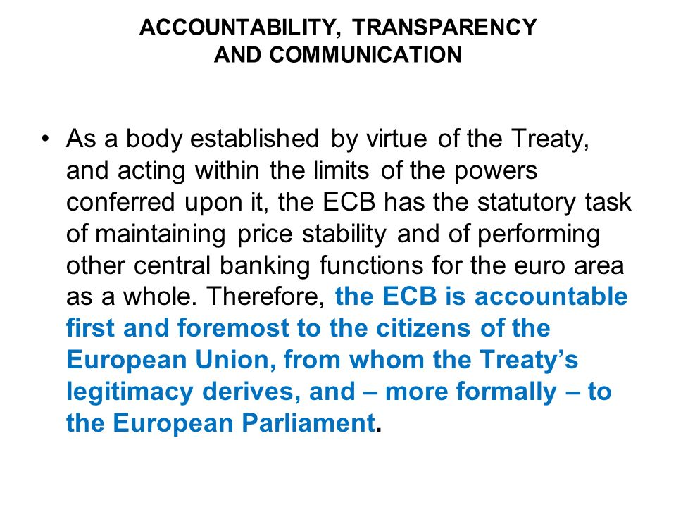 ACCOUNTABILITY, TRANSPARENCY AND COMMUNICATION As a body established by virtue of the Treaty, and acting within the limits of the powers conferred upon it, the ECB has the statutory task of maintaining price stability and of performing other central banking functions for the euro area as a whole.