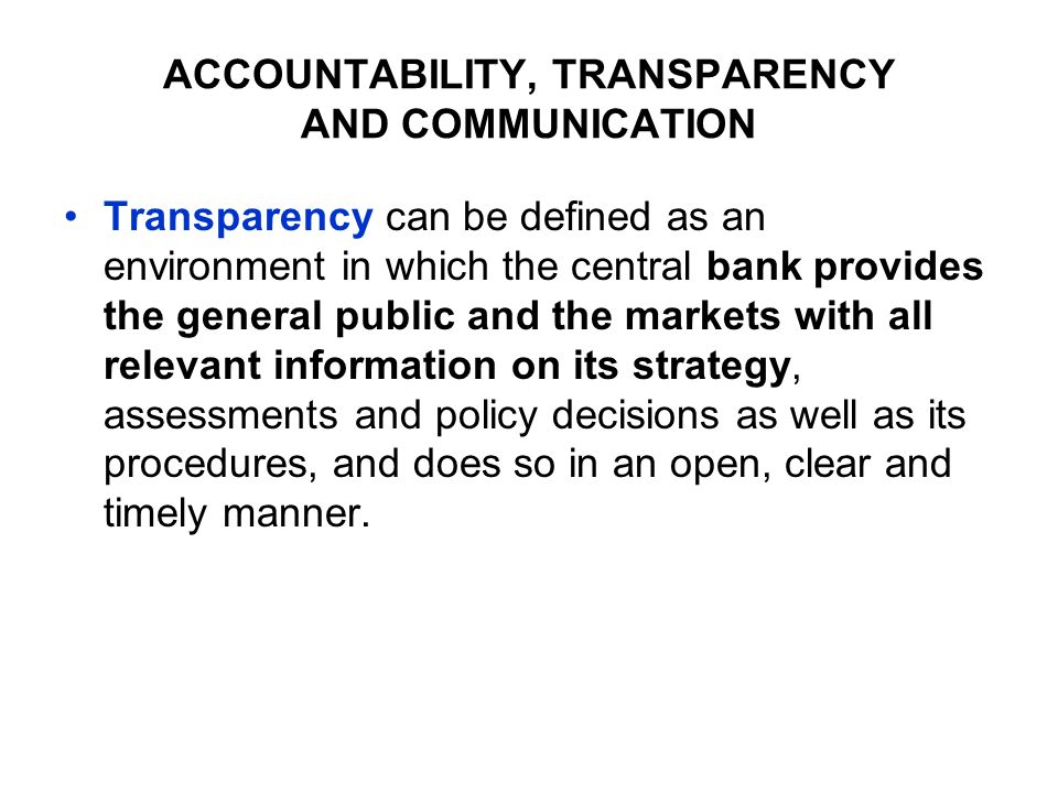 ACCOUNTABILITY, TRANSPARENCY AND COMMUNICATION Transparency can be defined as an environment in which the central bank provides the general public and the markets with all relevant information on its strategy, assessments and policy decisions as well as its procedures, and does so in an open, clear and timely manner.