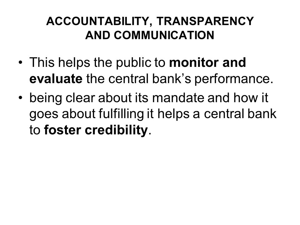 ACCOUNTABILITY, TRANSPARENCY AND COMMUNICATION This helps the public to monitor and evaluate the central banks performance.