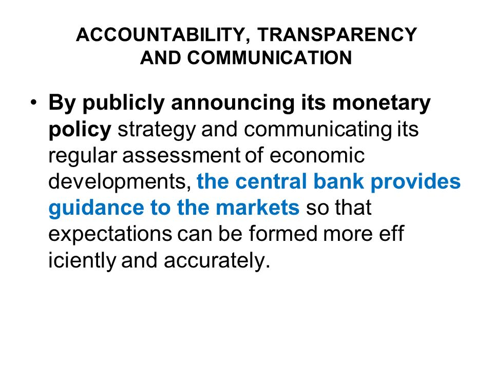 ACCOUNTABILITY, TRANSPARENCY AND COMMUNICATION By publicly announcing its monetary policy strategy and communicating its regular assessment of economic developments, the central bank provides guidance to the markets so that expectations can be formed more eff iciently and accurately.