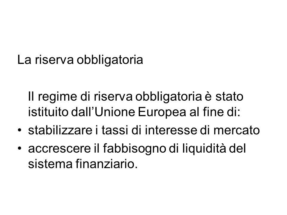 La riserva obbligatoria Il regime di riserva obbligatoria è stato istituito dallUnione Europea al fine di: stabilizzare i tassi di interesse di mercat