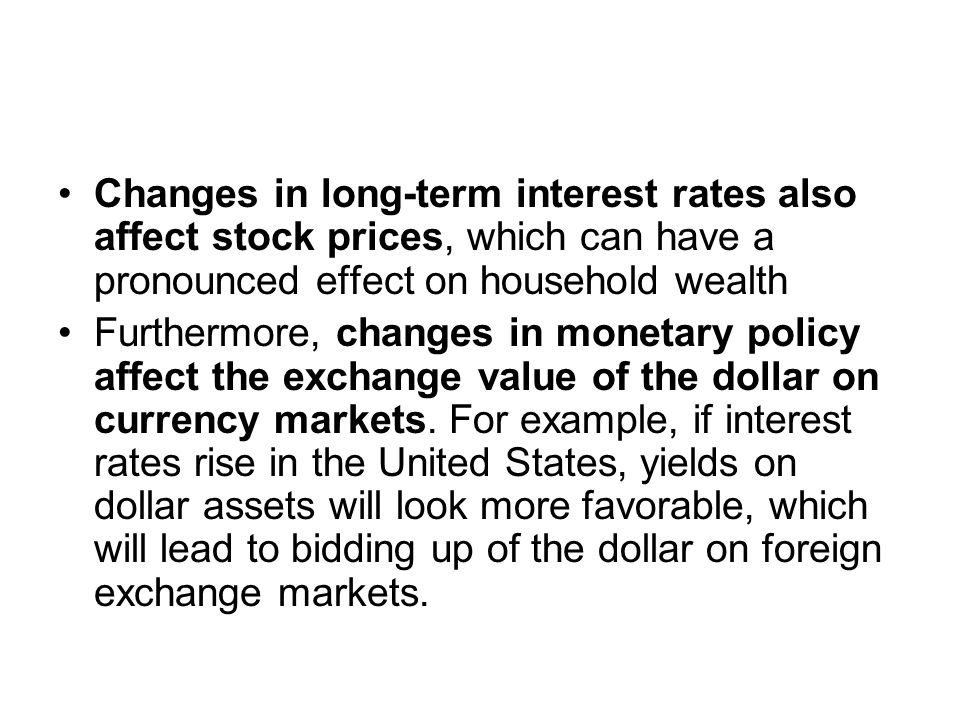 Changes in long-term interest rates also affect stock prices, which can have a pronounced effect on household wealth Furthermore, changes in monetary policy affect the exchange value of the dollar on currency markets.