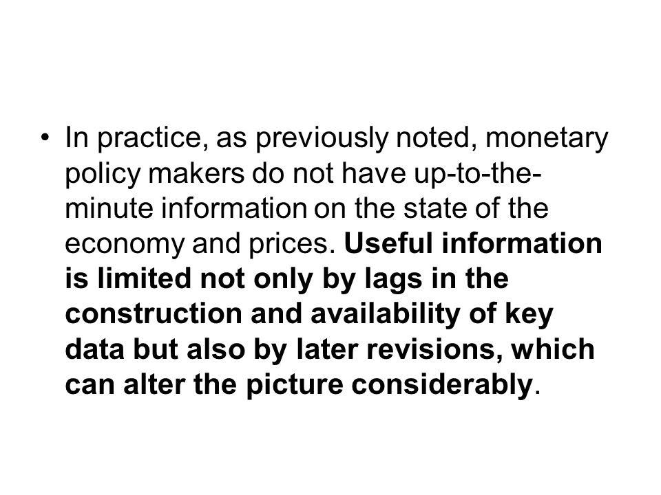 In practice, as previously noted, monetary policy makers do not have up-to-the- minute information on the state of the economy and prices.
