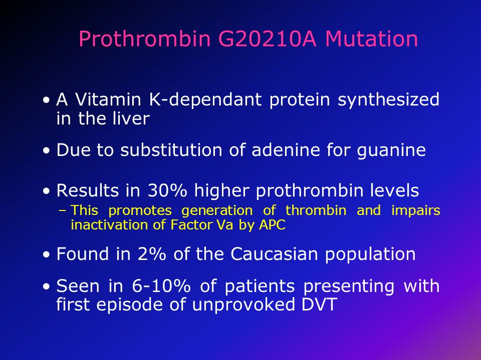 Prothrombin G20210A Mutation A Vitamin K-dependant protein synthesized in the liver Due to substitution of adenine for guanine Results in 30% higher p