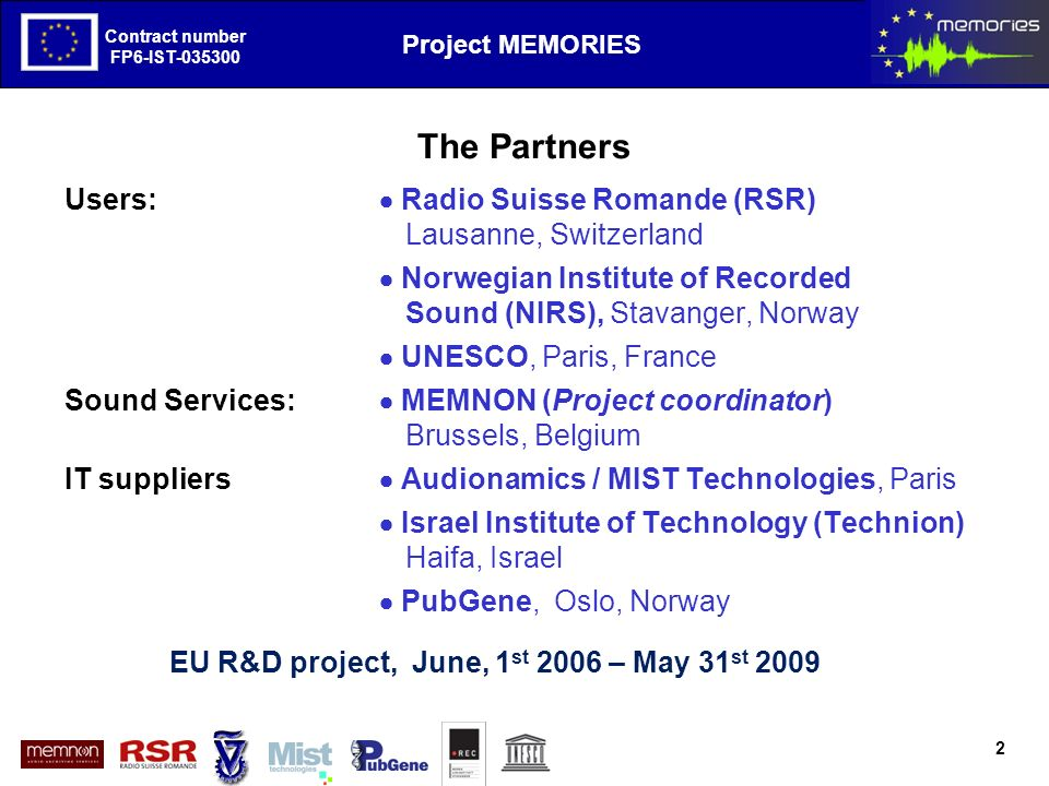 The European Project MEMORIES goals and first results Contract number FP6-IST-035300 Project MEMORIES Contract number FP6-IST-035300 The Objectives The project intends to face the challenges of the exploitation of audio archives with following objectives: 1.Improvement of the acquisition processes namely by using a Single Sensor Source Separation approach 2.Improvement of the retrieval processes namely by using a Advance search base on semantic annotations 3.Definition of an Open Exchange Format based on standards by using an approach based on standards, mainly the OAIS (ISO 14 721) 4.Evaluation and validation by using a demonstrator fed with a large spectrum of domain of applications.