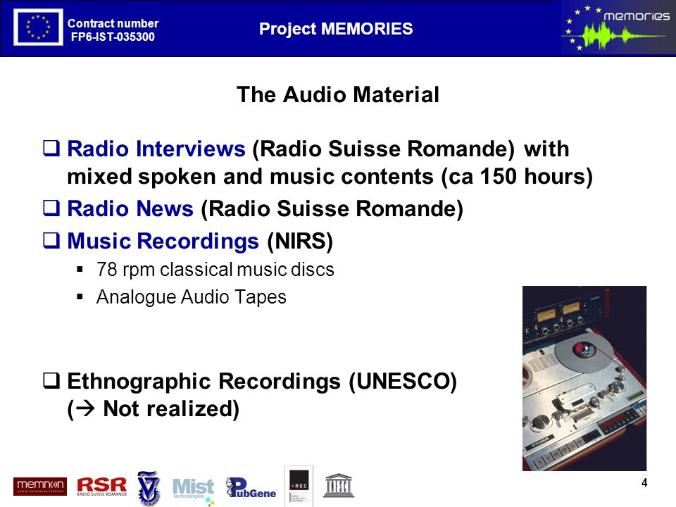 The European Project MEMORIES goals and first results Contract number FP6-IST-035300 Project MEMORIES Contract number FP6-IST-035300 The Audio Material Radio Interviews (Radio Suisse Romande) with mixed spoken and music contents (ca 150 hours) Radio News (Radio Suisse Romande) Music Recordings (NIRS) 78 rpm classical music discs Analogue Audio Tapes Ethnographic Recordings (UNESCO) ( Not realized) 4