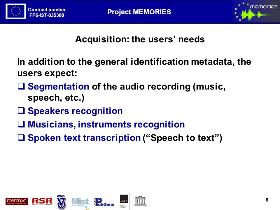 The European Project MEMORIES goals and first results Contract number FP6-IST-035300 Project MEMORIES Contract number FP6-IST-035300 Conclusions Memories has developed a set of tools giving the archivist facilities to have a general view on the audio material annotate and complete the semantic elements store the digital information with a high degree of persistence meet the widely recognized opens standards The researcher can benefit of these facilities performing an intelligent search based on statistical associations having an easy access to the metadata and every part of the content of the audio document.