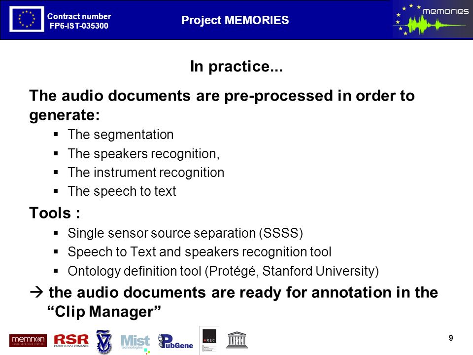 The European Project MEMORIES goals and first results Contract number FP6-IST-035300 Project MEMORIES Contract number FP6-IST-035300 Annotation with the Clip Manager A tool, developed by Memnon, giving the user facilities for editing the metadata, verifying the segmentation, the speakers recognition, etc.