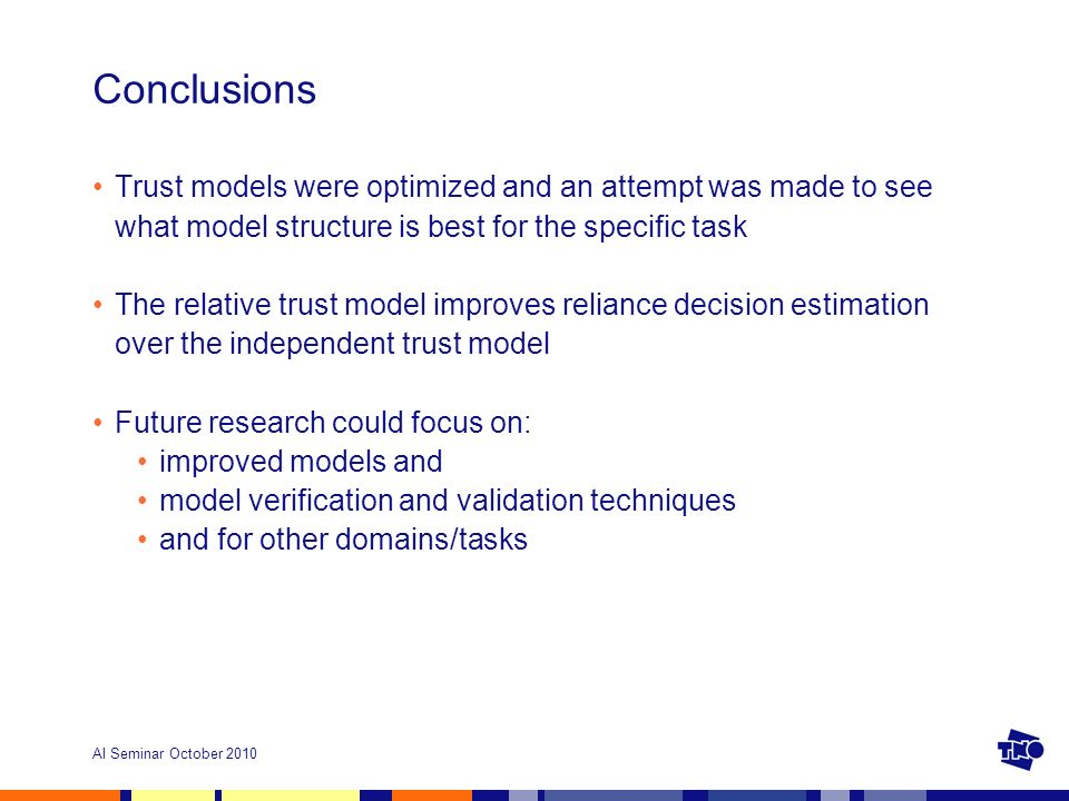 AI Seminar October 2010 Conclusions Trust models were optimized and an attempt was made to see what model structure is best for the specific task The relative trust model improves reliance decision estimation over the independent trust model Future research could focus on: improved models and model verification and validation techniques and for other domains/tasks