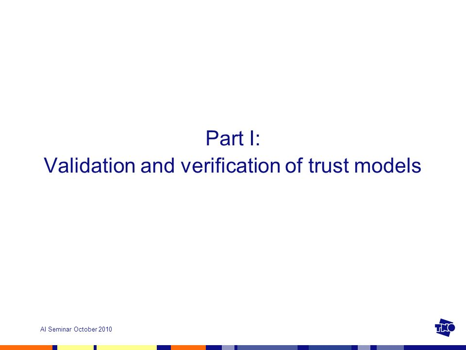 AI Seminar October 2010 Part I: Validation and verification of trust models