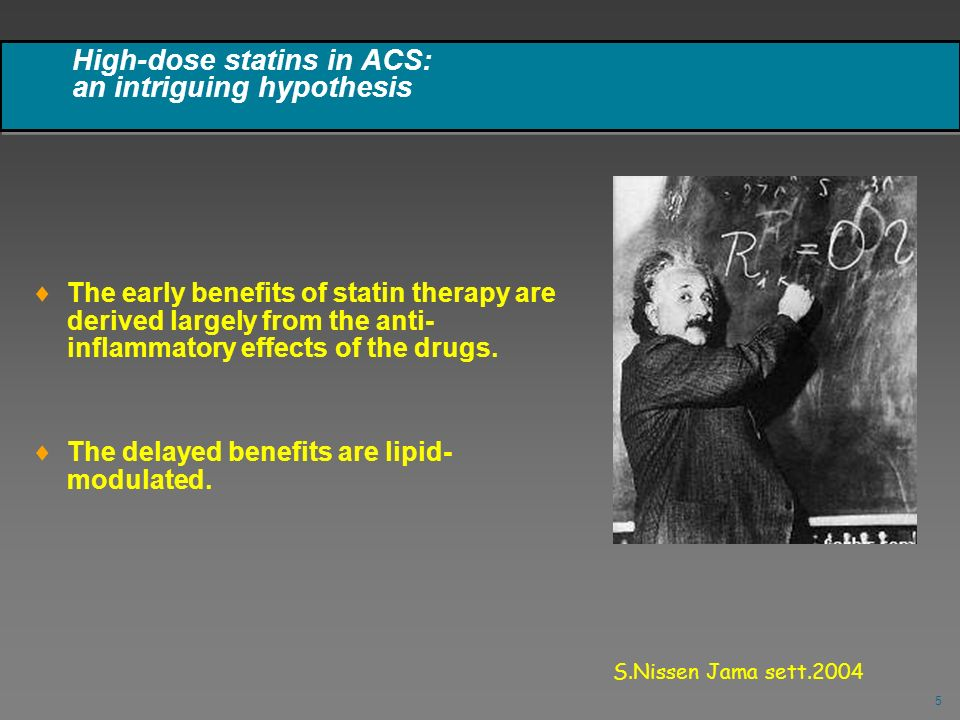 5 High-dose statins in ACS: an intriguing hypothesis The early benefits of statin therapy are derived largely from the anti- inflammatory effects of t