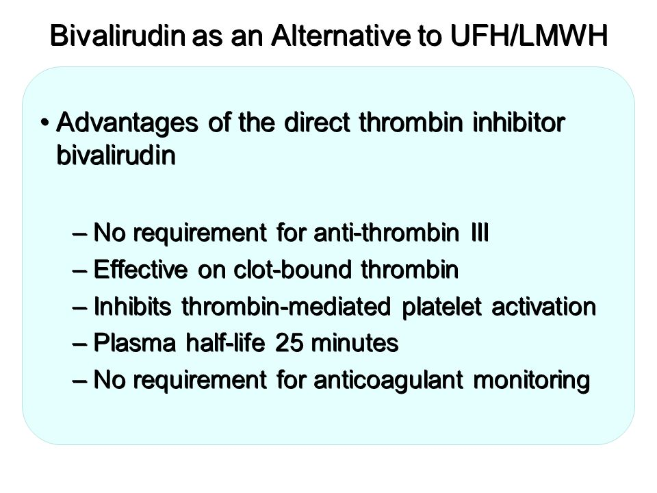 Bivalirudin as an Alternative to UFH/LMWH Advantages of the direct thrombin inhibitor bivalirudin –No requirement for anti-thrombin III –Effective on