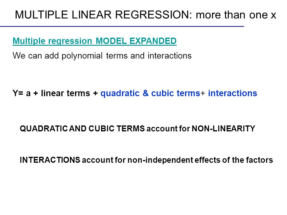 MULTIPLE LINEAR REGRESSION: more than one x Multiple regression MODEL EXPANDED We can add polynomial terms and interactions Y= a + linear terms + quad
