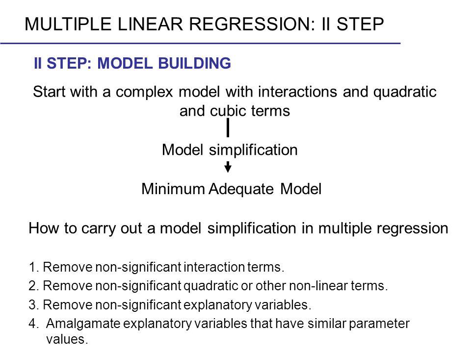 Model simplification 1. Remove non-significant interaction terms. 2. Remove non-significant quadratic or other non-linear terms. 3. Remove non-signifi