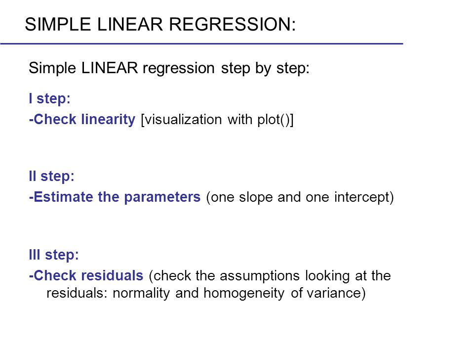 Simple LINEAR regression step by step: SIMPLE LINEAR REGRESSION: I step: -Check linearity [visualization with plot()] II step: -Estimate the parameter