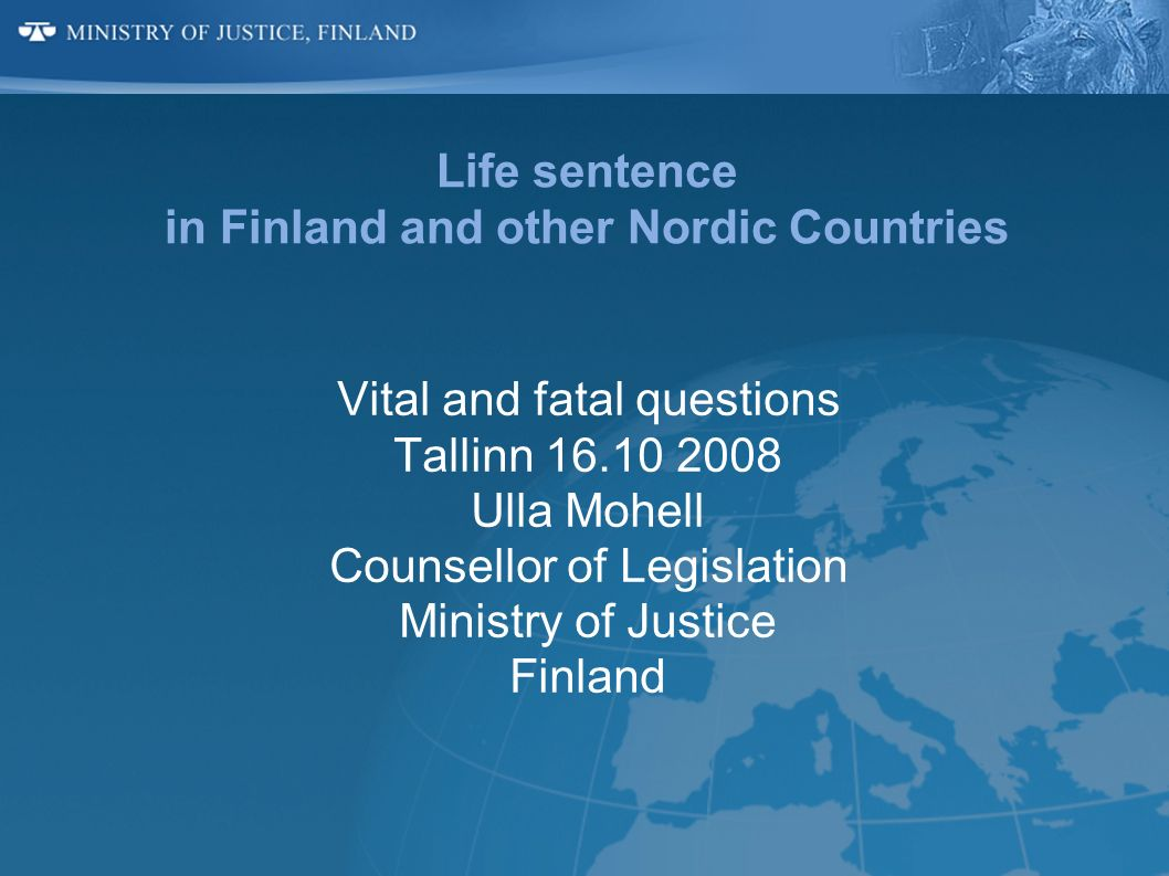 Life sentence in Finland and other Nordic Countries Vital and fatal questions Tallinn 16.10 2008 Ulla Mohell Counsellor of Legislation Ministry of Jus