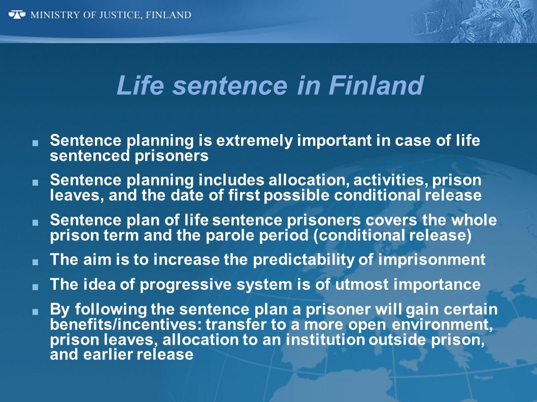 Life sentence in Finland Sentence planning is extremely important in case of life sentenced prisoners Sentence planning includes allocation, activitie