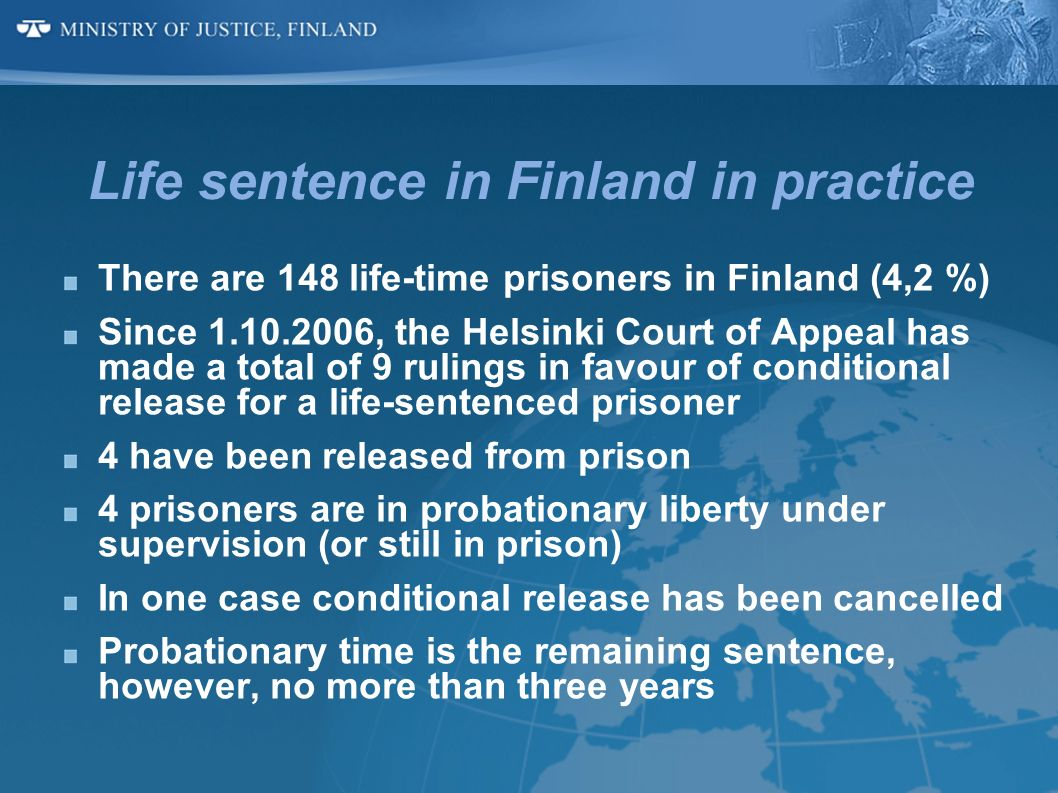 Life sentence in Finland in practice There are 148 life-time prisoners in Finland (4,2 %) Since 1.10.2006, the Helsinki Court of Appeal has made a tot