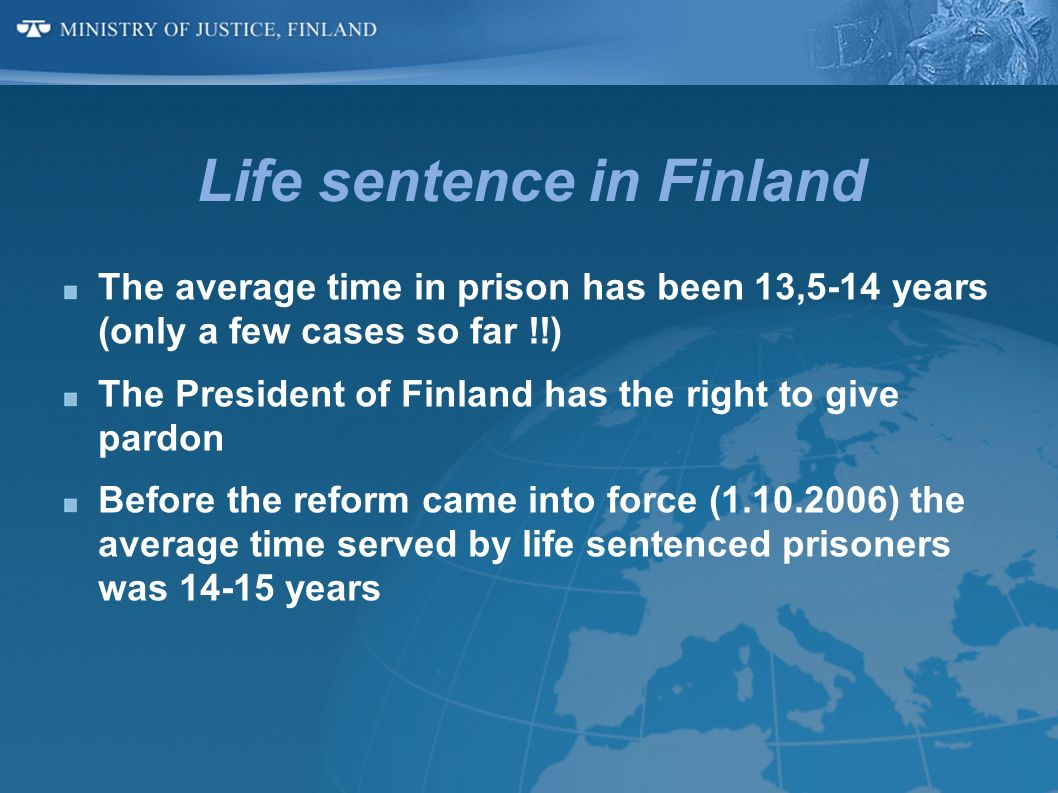 Life sentence in Finland The average time in prison has been 13,5-14 years (only a few cases so far !!) The President of Finland has the right to give