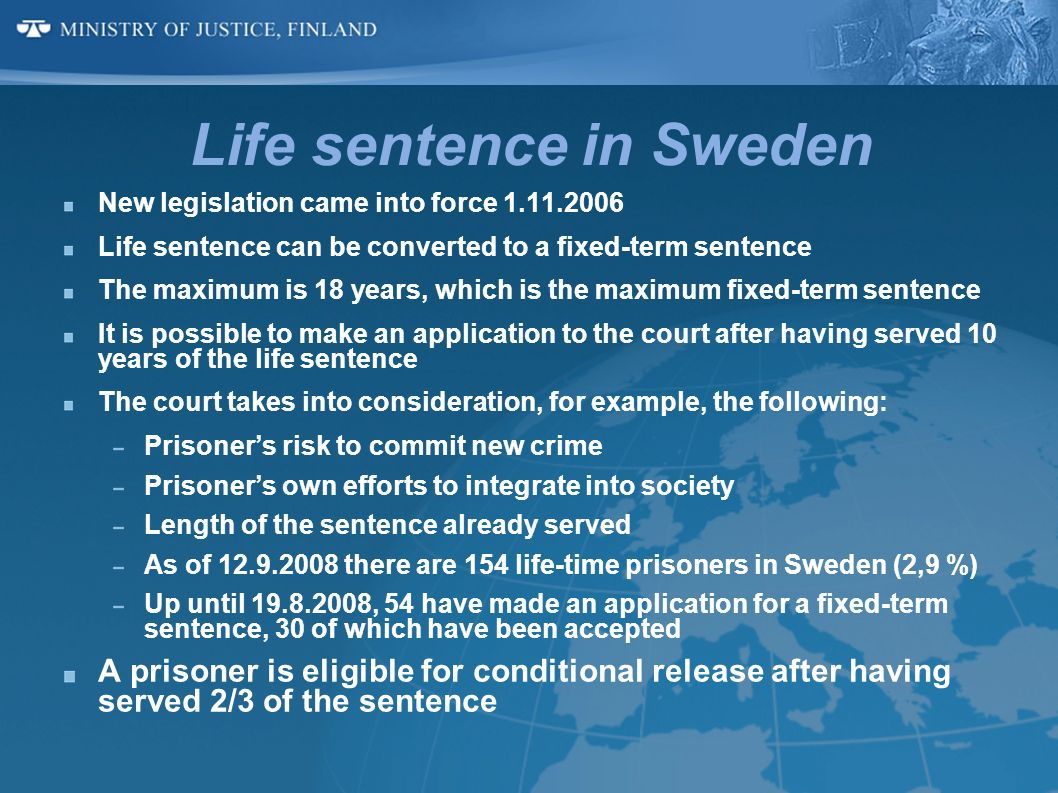 Life sentence in Sweden New legislation came into force 1.11.2006 Life sentence can be converted to a fixed-term sentence The maximum is 18 years, whi