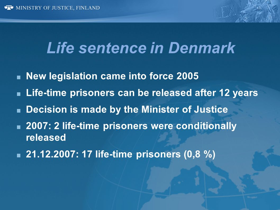 Life sentence in Denmark New legislation came into force 2005 Life-time prisoners can be released after 12 years Decision is made by the Minister of J