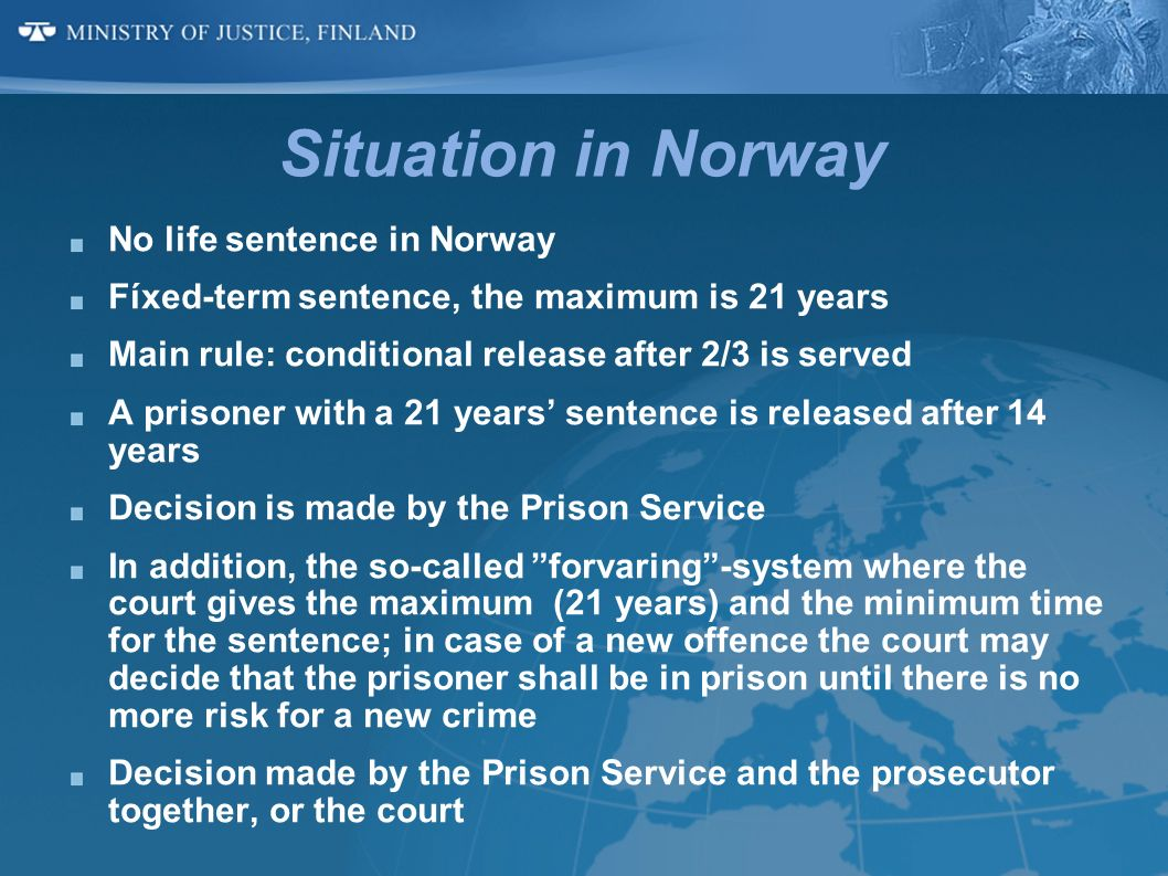 Situation in Norway No life sentence in Norway Fíxed-term sentence, the maximum is 21 years Main rule: conditional release after 2/3 is served A priso