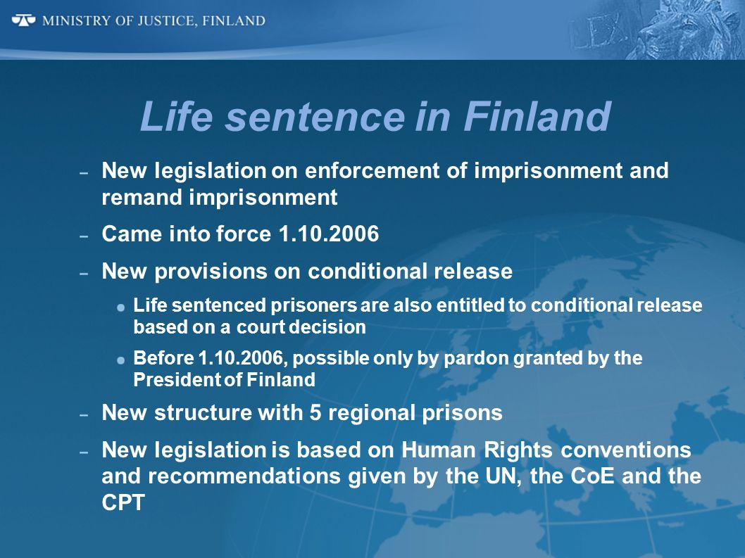 Life sentence in Finland New legislation on enforcement of imprisonment and remand imprisonment Came into force 1.10.2006 New provisions on conditiona