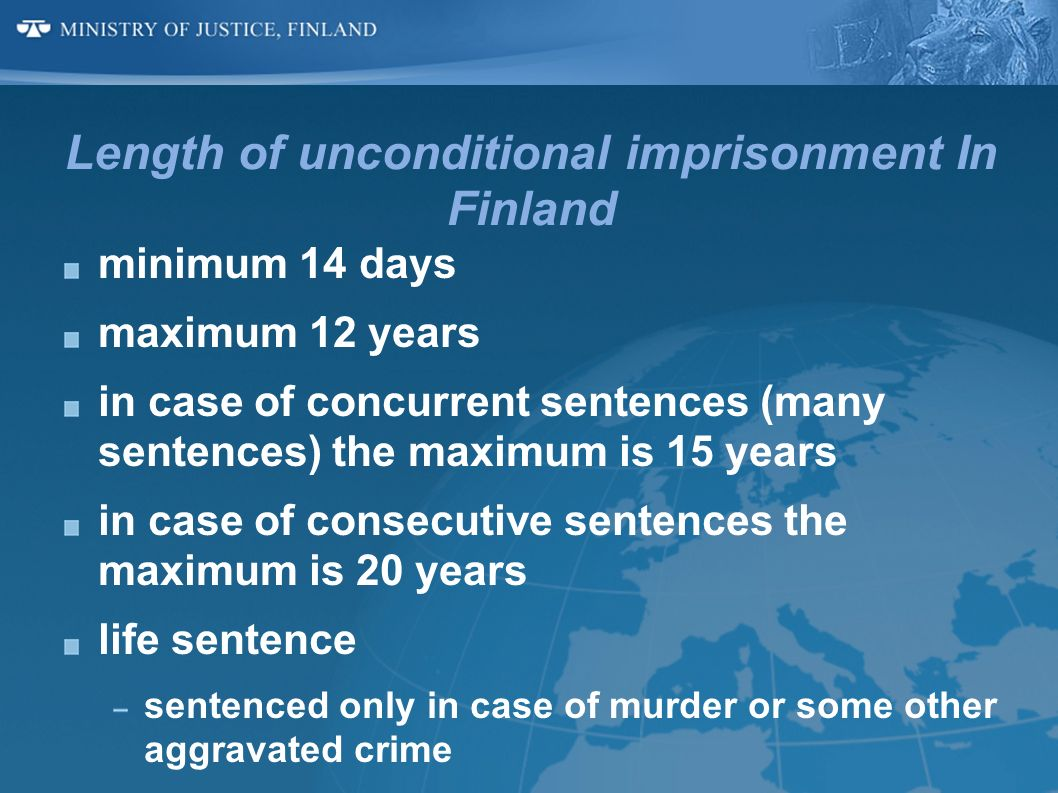 Length of unconditional imprisonment In Finland minimum 14 days maximum 12 years in case of concurrent sentences (many sentences) the maximum is 15 ye