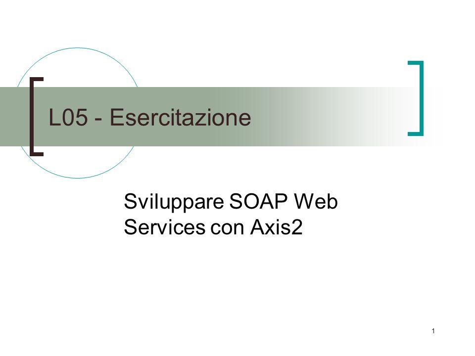 1 L05 - Esercitazione Sviluppare SOAP Web Services con Axis2