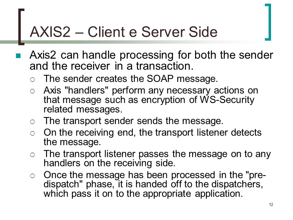 12 AXIS2 – Client e Server Side Axis2 can handle processing for both the sender and the receiver in a transaction.