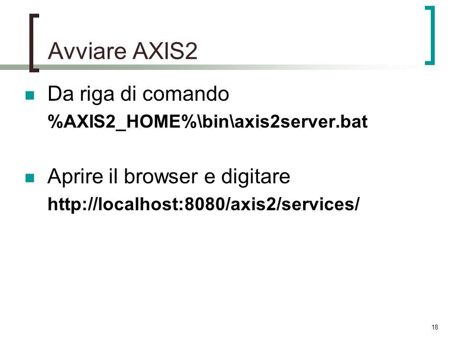18 Avviare AXIS2 Da riga di comando %AXIS2_HOME%\bin\axis2server.bat Aprire il browser e digitare http://localhost:8080/axis2/services/
