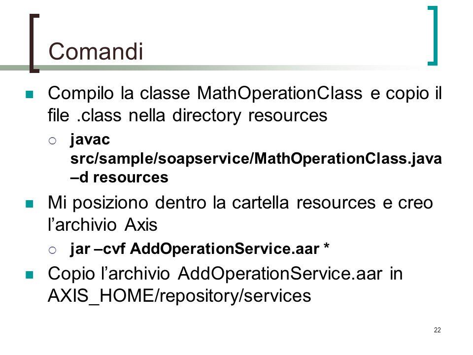 22 Comandi Compilo la classe MathOperationClass e copio il file.class nella directory resources javac src/sample/soapservice/MathOperationClass.java –d resources Mi posiziono dentro la cartella resources e creo larchivio Axis jar –cvf AddOperationService.aar * Copio larchivio AddOperationService.aar in AXIS_HOME/repository/services