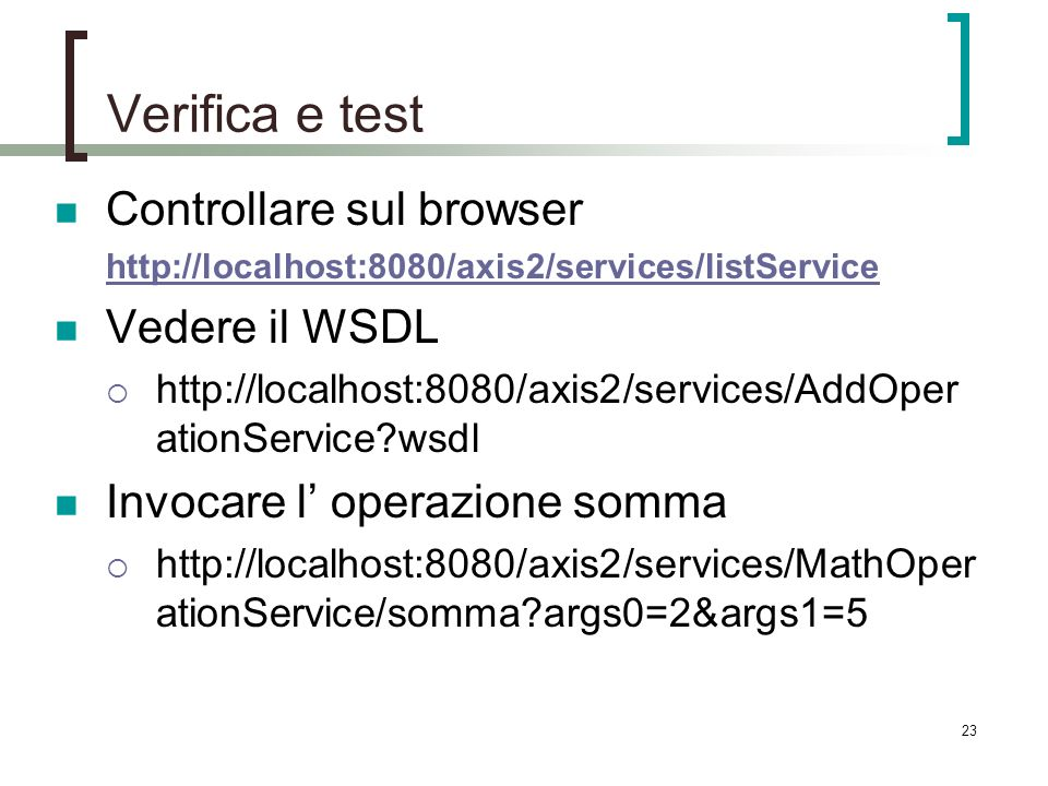 23 Verifica e test Controllare sul browser http://localhost:8080/axis2/services/listService Vedere il WSDL http://localhost:8080/axis2/services/AddOper ationService wsdl Invocare l operazione somma http://localhost:8080/axis2/services/MathOper ationService/somma args0=2&args1=5