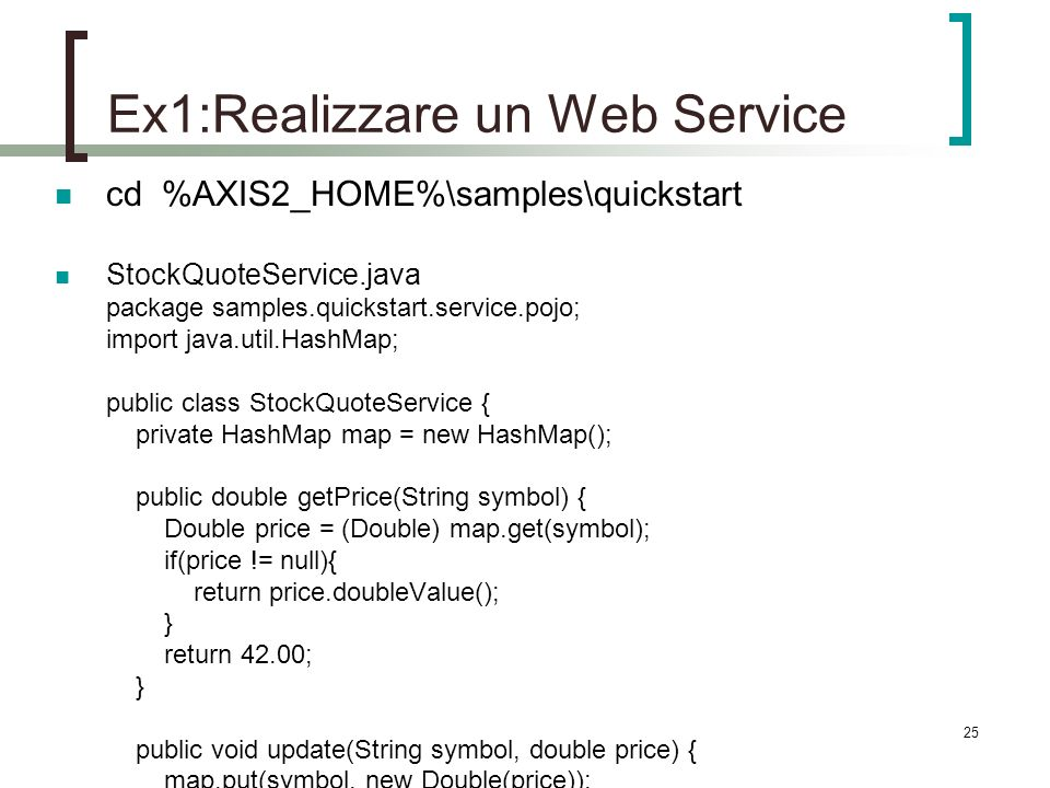 25 Ex1:Realizzare un Web Service cd %AXIS2_HOME%\samples\quickstart StockQuoteService.java package samples.quickstart.service.pojo; import java.util.HashMap; public class StockQuoteService { private HashMap map = new HashMap(); public double getPrice(String symbol) { Double price = (Double) map.get(symbol); if(price != null){ return price.doubleValue(); } return 42.00; } public void update(String symbol, double price) { map.put(symbol, new Double(price)); }