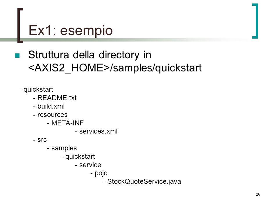 26 Ex1: esempio Struttura della directory in /samples/quickstart - quickstart - README.txt - build.xml - resources - META-INF - services.xml - src - samples - quickstart - service - pojo - StockQuoteService.java