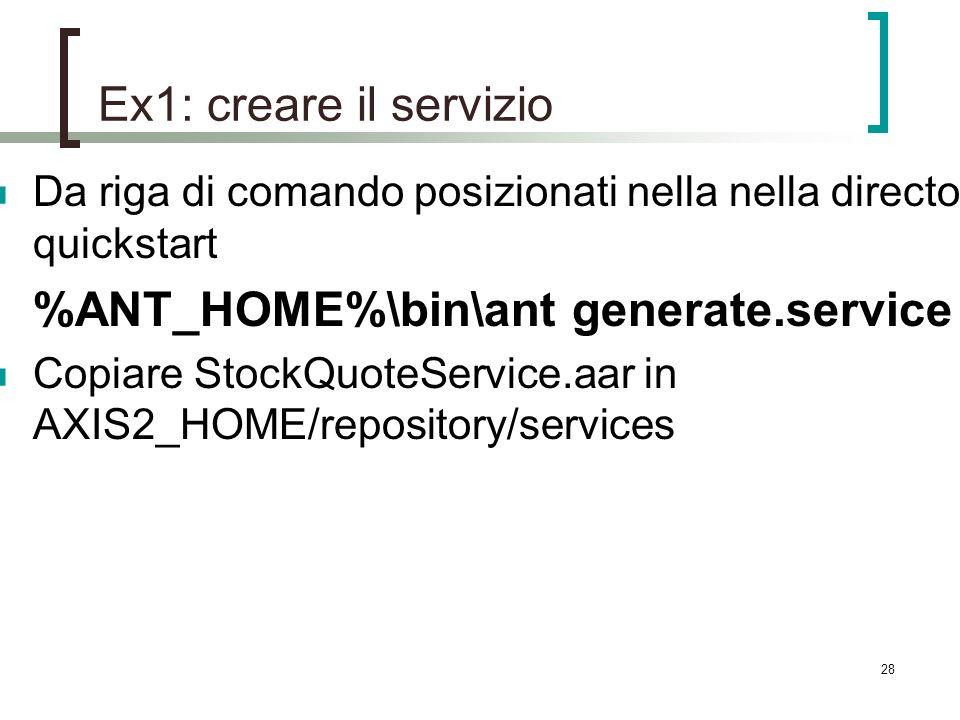 28 Ex1: creare il servizio Da riga di comando posizionati nella nella directory quickstart %ANT_HOME%\bin\ant generate.service Copiare StockQuoteService.aar in AXIS2_HOME/repository/services