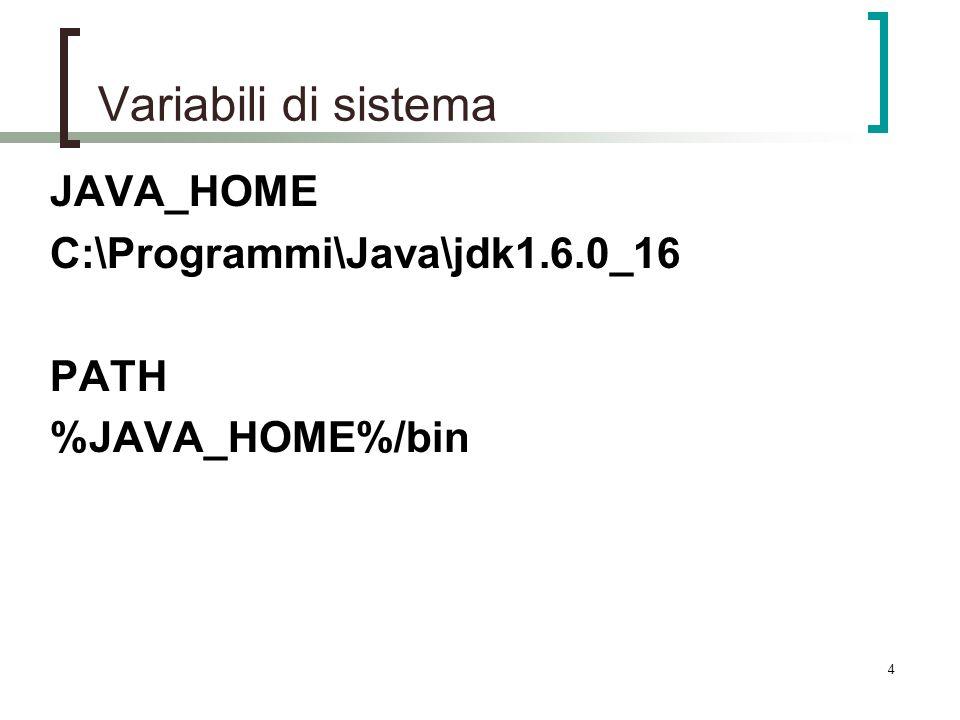 4 Variabili di sistema JAVA_HOME C:\Programmi\Java\jdk1.6.0_16 PATH %JAVA_HOME%/bin