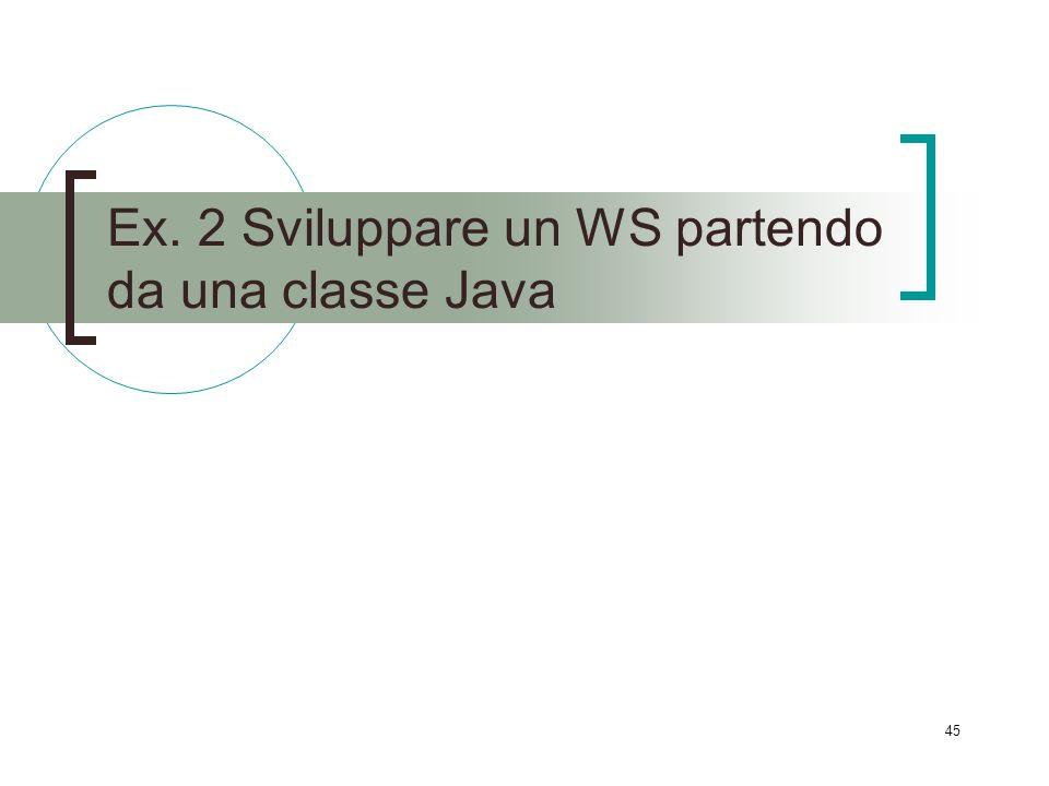 45 Ex. 2 Sviluppare un WS partendo da una classe Java