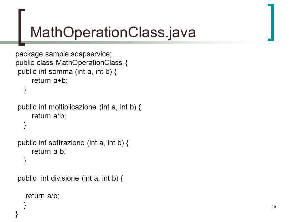 46 MathOperationClass.java package sample.soapservice; public class MathOperationClass { public int somma (int a, int b) { return a+b; } public int moltiplicazione (int a, int b) { return a*b; } public int sottrazione (int a, int b) { return a-b; } public int divisione (int a, int b) { return a/b; }
