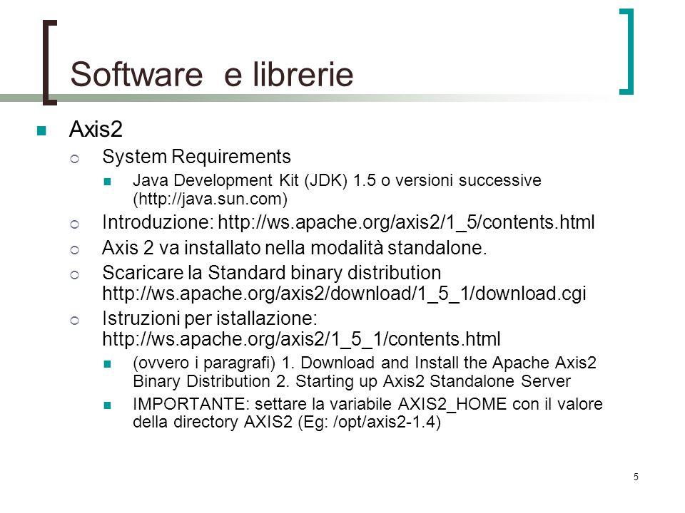 5 Software e librerie Axis2 System Requirements Java Development Kit (JDK) 1.5 o versioni successive (http://java.sun.com) Introduzione: http://ws.apache.org/axis2/1_5/contents.html Axis 2 va installato nella modalità standalone.