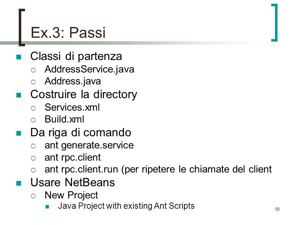 50 Ex.3: Passi Classi di partenza AddressService.java Address.java Costruire la directory Services.xml Build.xml Da riga di comando ant generate.service ant rpc.client ant rpc.client.run (per ripetere le chiamate del client Usare NetBeans New Project Java Project with existing Ant Scripts