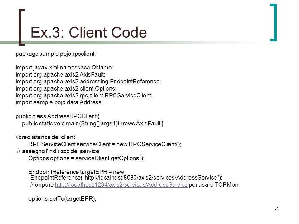 51 Ex.3: Client Code package sample.pojo.rpcclient; import javax.xml.namespace.QName; import org.apache.axis2.AxisFault; import org.apache.axis2.addressing.EndpointReference; import org.apache.axis2.client.Options; import org.apache.axis2.rpc.client.RPCServiceClient; import sample.pojo.data.Address; public class AddressRPCClient { public static void main(String[] args1)throws AxisFault { //creo istanza del client RPCServiceClient serviceClient = new RPCServiceClient(); // assegno l indirizzo del service Options options = serviceClient.getOptions(); EndpointReference targetEPR = new EndpointReference( http://localhost:8080/axis2/services/AddressService ); // oppure http://localhost:1234/axis2/services/AddressService per usare TCPMonhttp://localhost:1234/axis2/services/AddressService options.setTo(targetEPR);