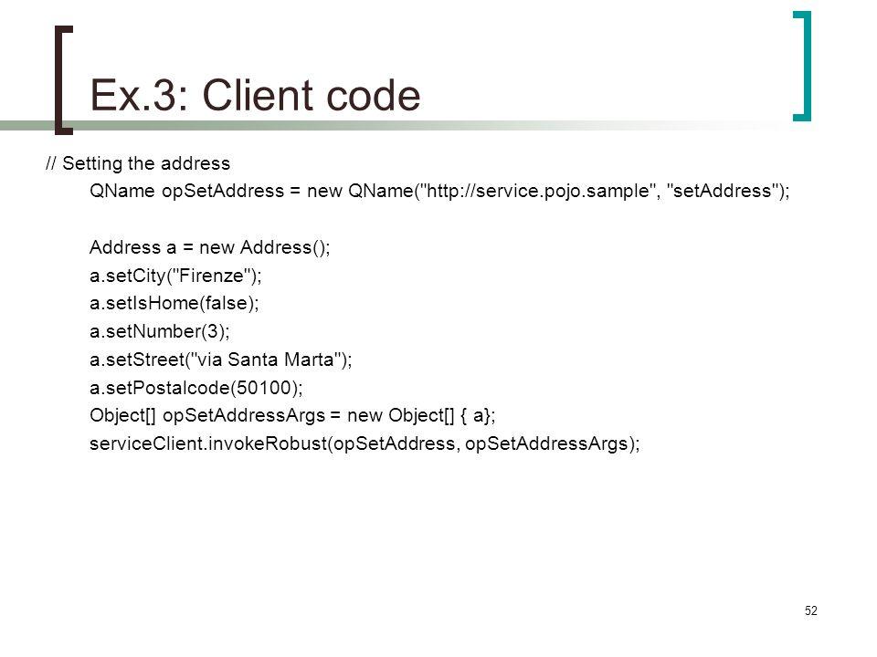 52 Ex.3: Client code // Setting the address QName opSetAddress = new QName( http://service.pojo.sample , setAddress ); Address a = new Address(); a.setCity( Firenze ); a.setIsHome(false); a.setNumber(3); a.setStreet( via Santa Marta ); a.setPostalcode(50100); Object[] opSetAddressArgs = new Object[] { a}; serviceClient.invokeRobust(opSetAddress, opSetAddressArgs);