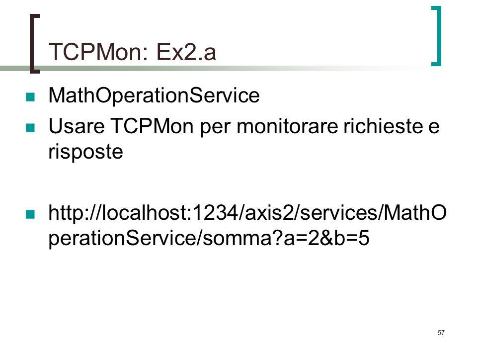57 TCPMon: Ex2.a MathOperationService Usare TCPMon per monitorare richieste e risposte http://localhost:1234/axis2/services/MathO perationService/somma a=2&b=5