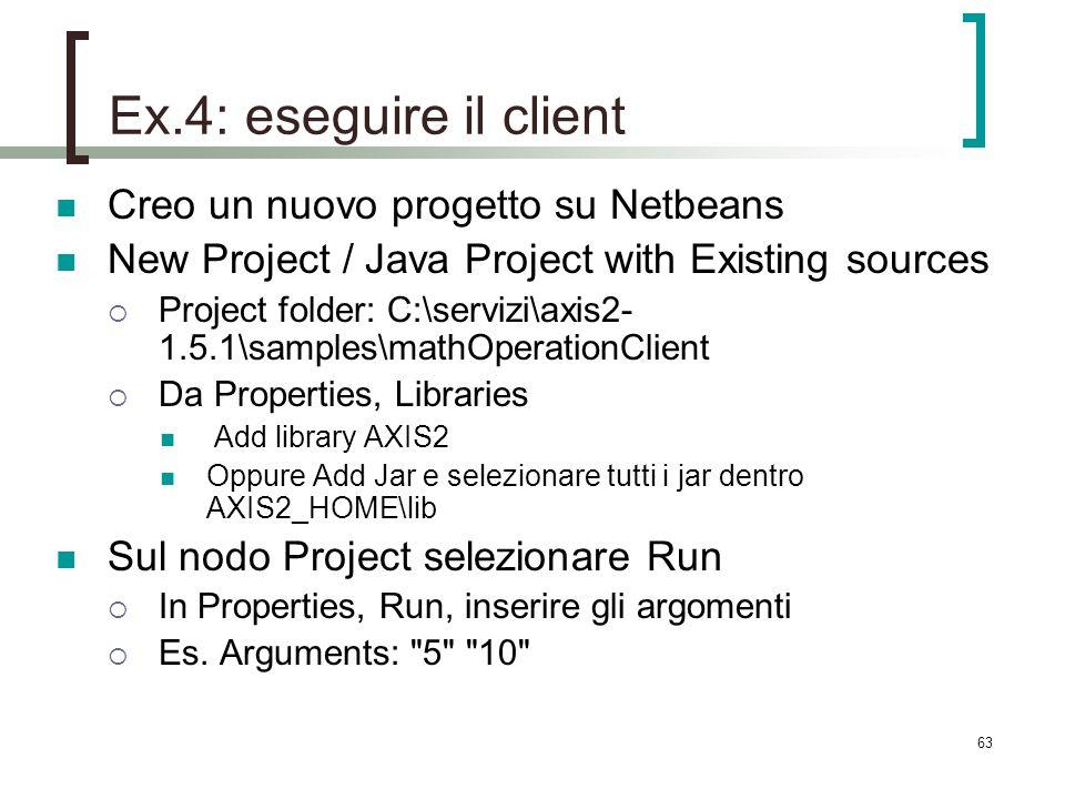 63 Ex.4: eseguire il client Creo un nuovo progetto su Netbeans New Project / Java Project with Existing sources Project folder: C:\servizi\axis2- 1.5.1\samples\mathOperationClient Da Properties, Libraries Add library AXIS2 Oppure Add Jar e selezionare tutti i jar dentro AXIS2_HOME\lib Sul nodo Project selezionare Run In Properties, Run, inserire gli argomenti Es.