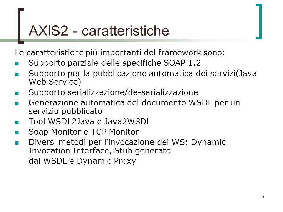 9 AXIS2 - caratteristiche Le caratteristiche più importanti del framework sono: Supporto parziale delle specifiche SOAP 1.2 Supporto per la pubblicazione automatica dei servizi(Java Web Service) Supporto serializzazione/de-serializzazione Generazione automatica del documento WSDL per un servizio pubblicato Tool WSDL2Java e Java2WSDL Soap Monitor e TCP Monitor Diversi metodi per l invocazione dei WS: Dynamic Invocation Interface, Stub generato dal WSDL e Dynamic Proxy
